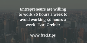 Entrepreneurs are willing to work 80 hours a week to avoid working 40 hours a week. -Lori Greiner